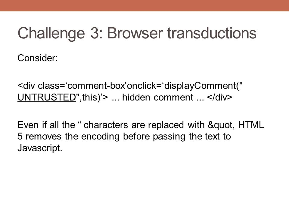 "Challenge 3: Browser transductions Consider:... hidden comment... Even if all the "" characters are replaced with &quot, HTML 5 removes the encoding be"