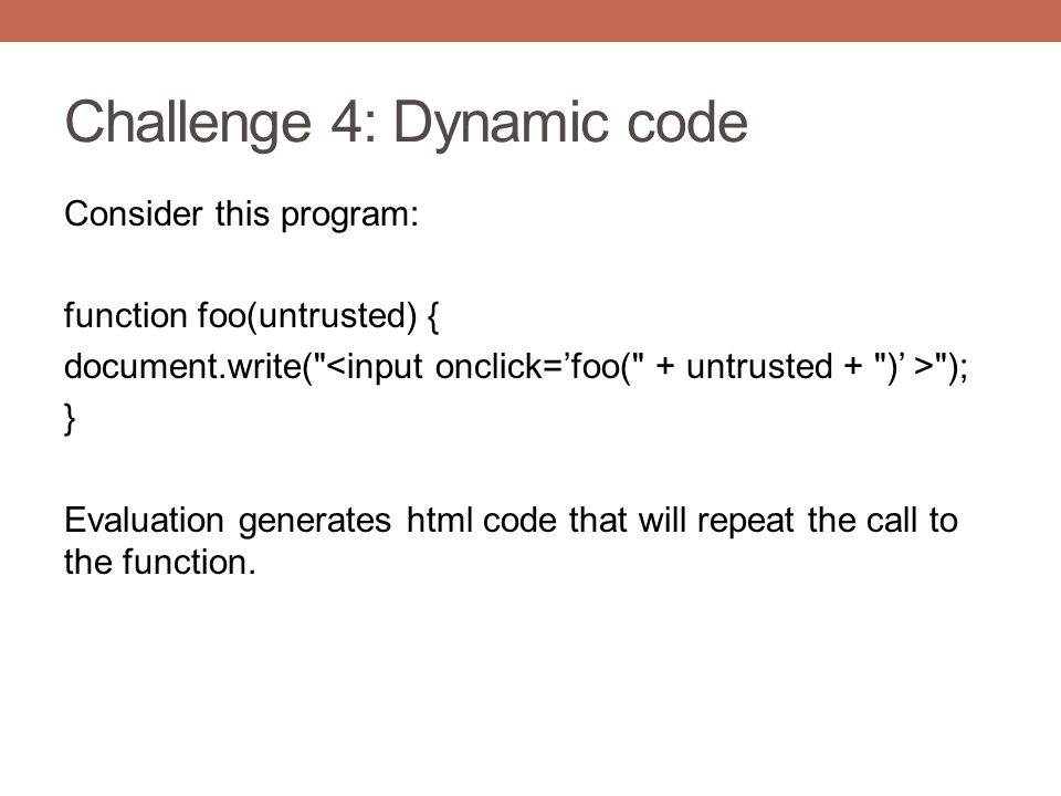 Challenge 4: Dynamic code Consider this program: function foo(untrusted) { document.write(