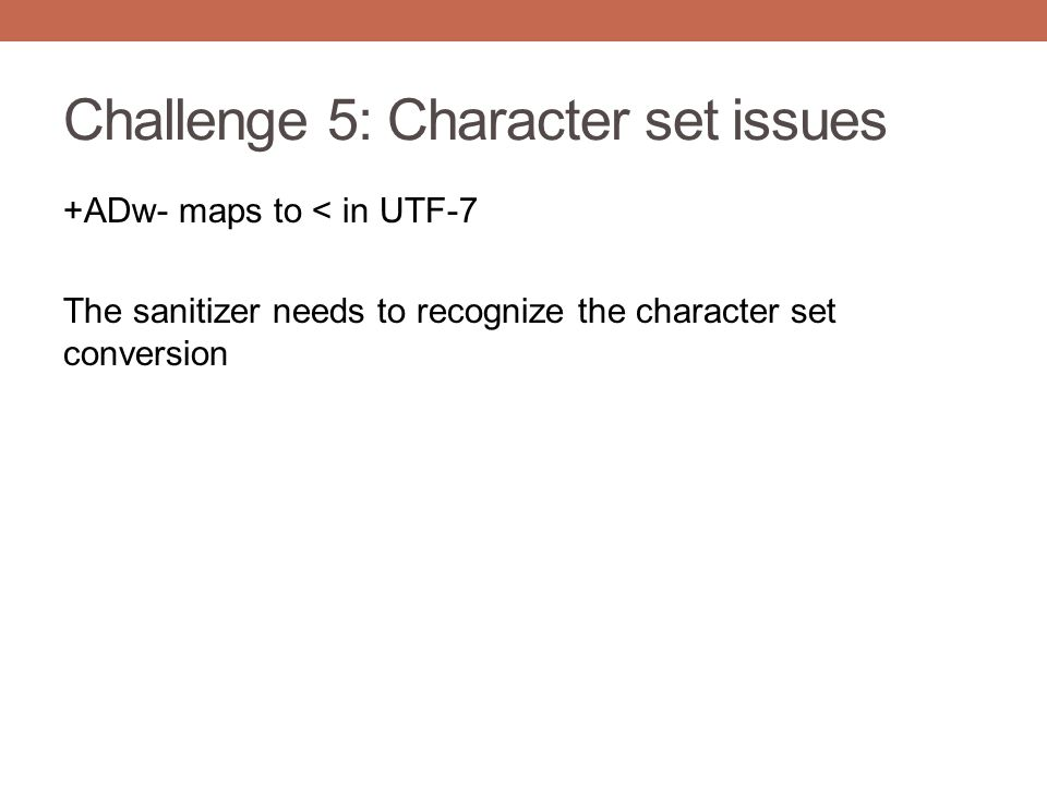 Challenge 5: Character set issues +ADw- maps to < in UTF-7 The sanitizer needs to recognize the character set conversion