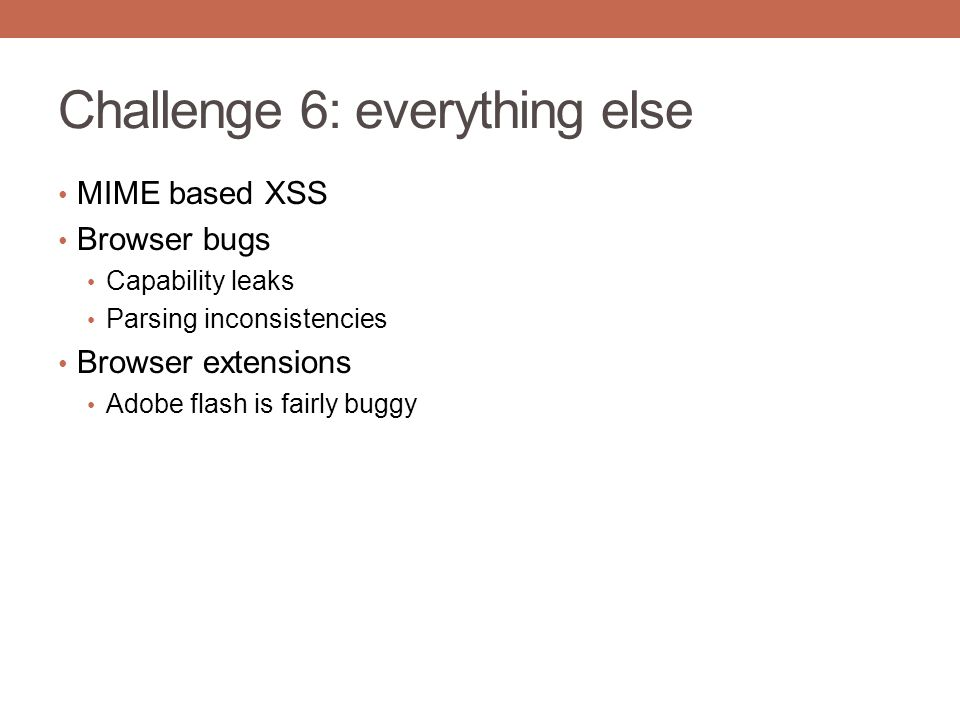 Challenge 6: everything else MIME based XSS Browser bugs Capability leaks Parsing inconsistencies Browser extensions Adobe flash is fairly buggy