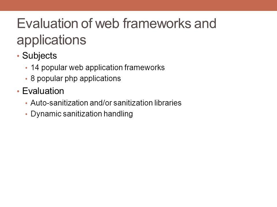 Evaluation of web frameworks and applications Subjects 14 popular web application frameworks 8 popular php applications Evaluation Auto-sanitization and/or sanitization libraries Dynamic sanitization handling