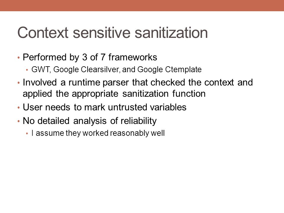 Context sensitive sanitization Performed by 3 of 7 frameworks GWT, Google Clearsilver, and Google Ctemplate Involved a runtime parser that checked the