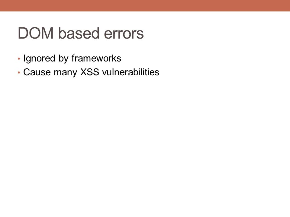 DOM based errors Ignored by frameworks Cause many XSS vulnerabilities