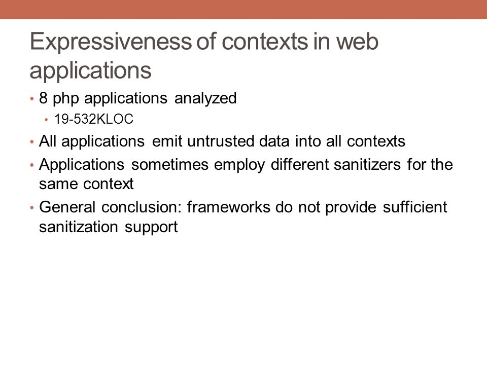 Expressiveness of contexts in web applications 8 php applications analyzed 19-532KLOC All applications emit untrusted data into all contexts Applicati