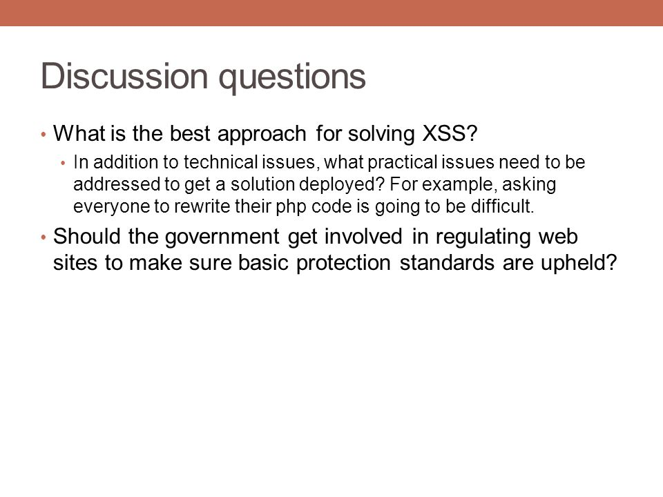 Discussion questions What is the best approach for solving XSS? In addition to technical issues, what practical issues need to be addressed to get a s