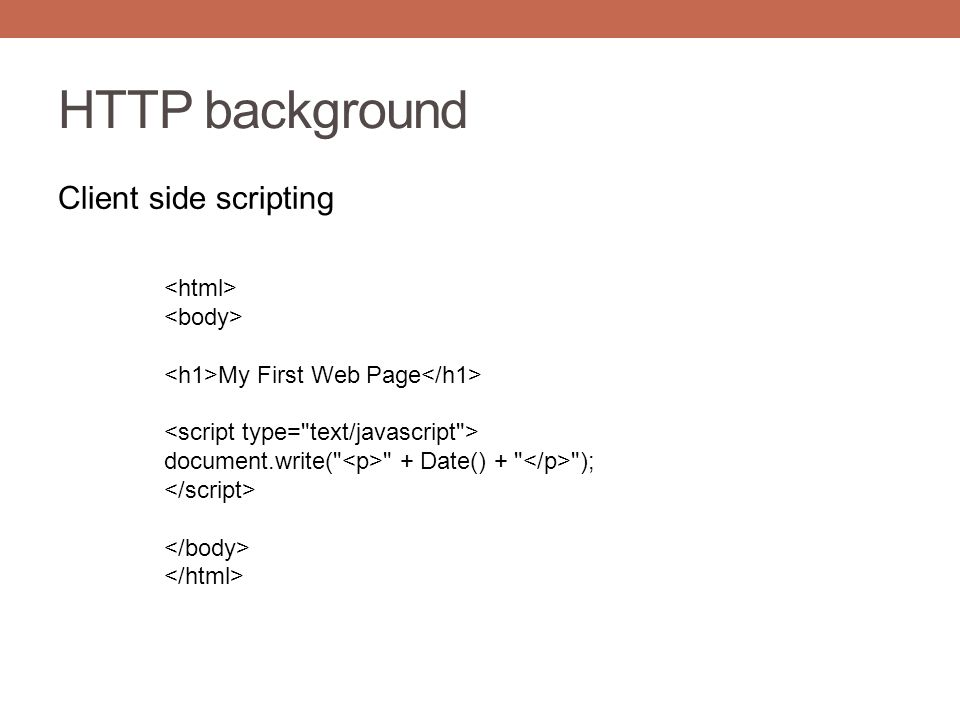 HTTP background Client side scripting My First Web Page document.write( + Date() + );