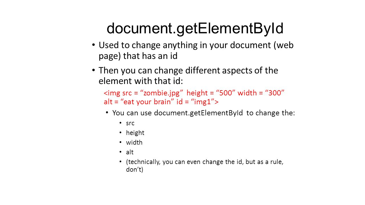 document.getElementById Used to change anything in your document (web page) that has an id Then you can change different aspects of the element with that id: You can use document.getElementById to change the: src height width alt (technically, you can even change the id, but as a rule, don't)
