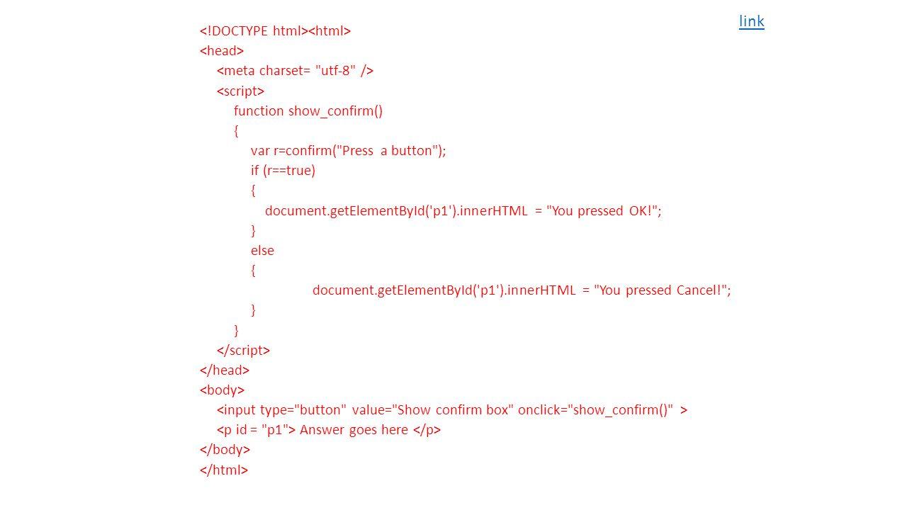 function show_confirm() { var r=confirm( Press a button ); if (r==true) { document.getElementById( p1 ).innerHTML = You pressed OK! ; } else { document.getElementById( p1 ).innerHTML = You pressed Cancel! ; } Answer goes here link