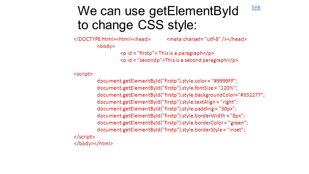 We can use getElementById to change CSS style: This is a paragraph This is a second paragraph document.getElementById( firstp ).style.color = #9999FF ; document.getElementById( firstp ).style.fontSize = 120% ; document.getElementById( firstp ).style.backgroundColor= #332277 ; document.getElementById( firstp ).style.textAlign = right ; document.getElementById( firstp ).style.padding = 30px ; document.getElementById( firstp ).style.borderWidth = 8px ; document.getElementById( firstp ).style.borderColor = green ; document.getElementById( firstp ).style.borderStyle = inset ; link