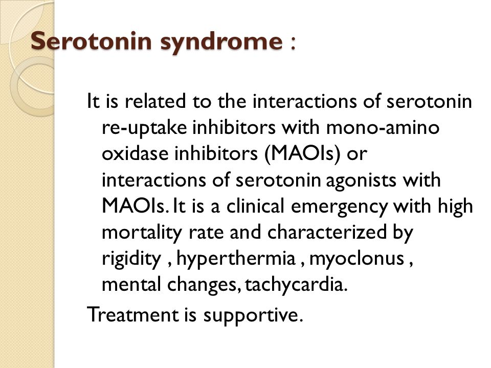 Serotonin syndrome : It is related to the interactions of serotonin re-uptake inhibitors with mono-amino oxidase inhibitors (MAOIs) or interactions of serotonin agonists with MAOIs.
