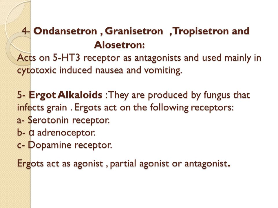 4- Ondansetron, Granisetron,Tropisetron and Alosetron: Acts on 5-HT3 receptor as antagonists and used mainly in cytotoxic induced nausea and vomiting.