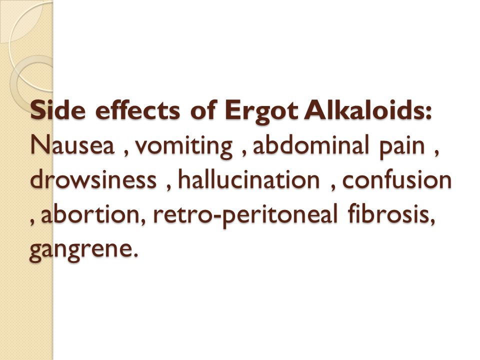 Side effects of Ergot Alkaloids: Nausea, vomiting, abdominal pain, drowsiness, hallucination, confusion, abortion, retro-peritoneal fibrosis, gangrene.