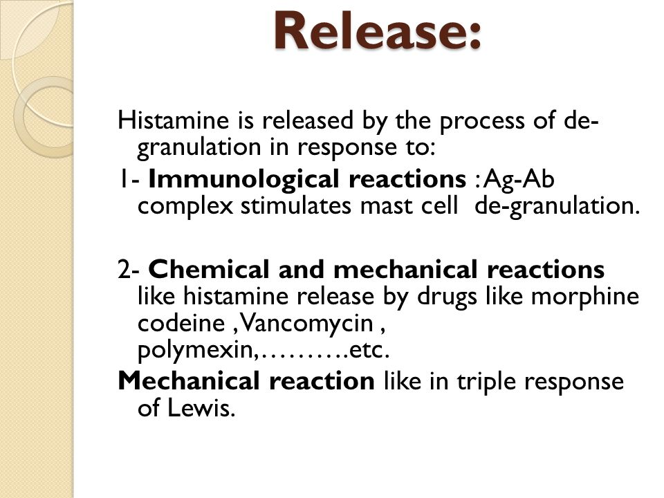 Release: Histamine is released by the process of de- granulation in response to: 1- Immunological reactions : Ag-Ab complex stimulates mast cell de-granulation.