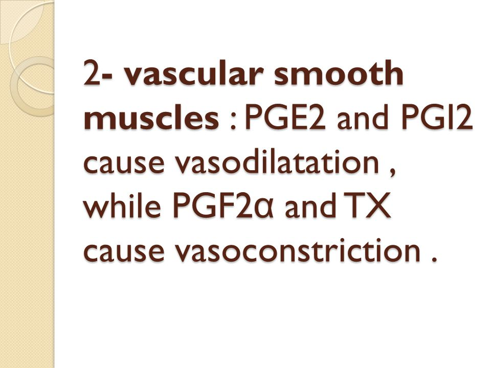 2- vascular smooth muscles : PGE2 and PGI2 cause vasodilatation, while PGF2 α and TX cause vasoconstriction.