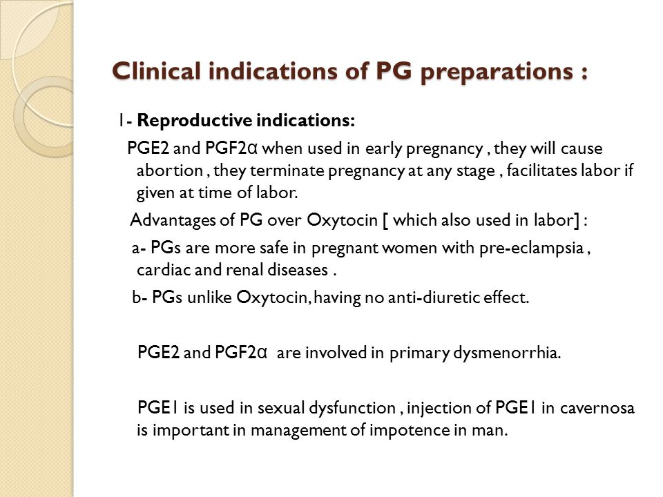 Clinical indications of PG preparations : 1- Reproductive indications: PGE2 and PGF2 α when used in early pregnancy, they will cause abortion, they terminate pregnancy at any stage, facilitates labor if given at time of labor.