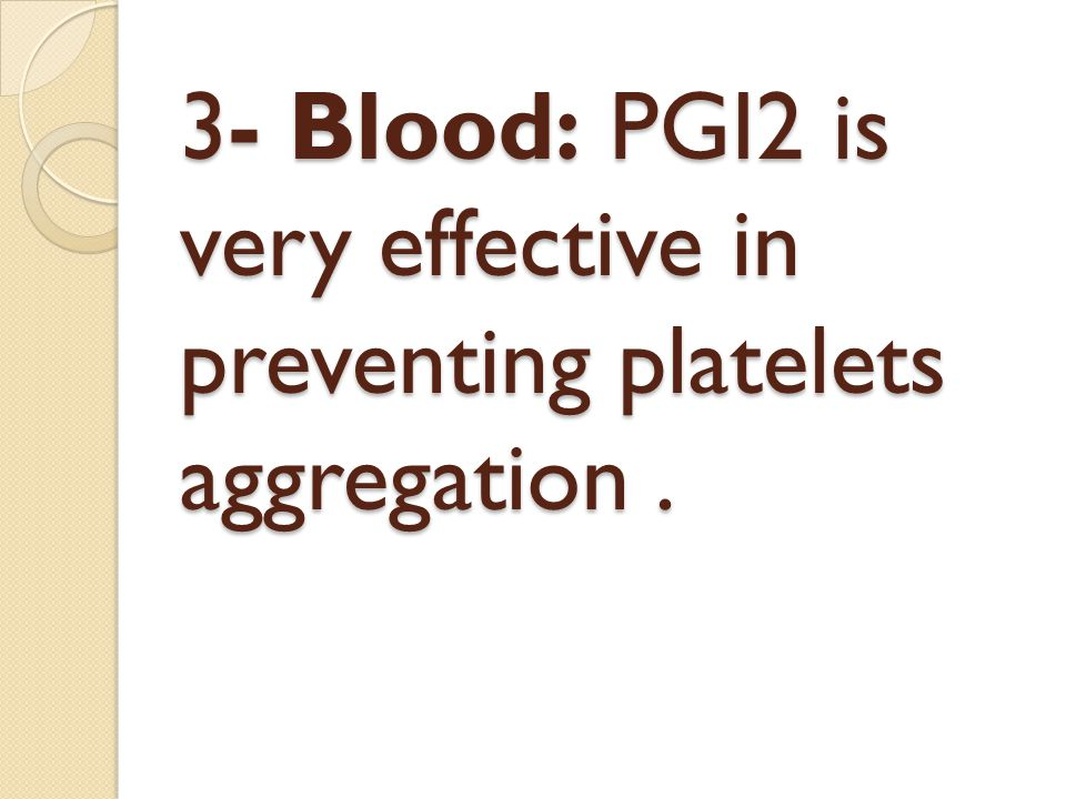 3- Blood: PGI2 is very effective in preventing platelets aggregation.