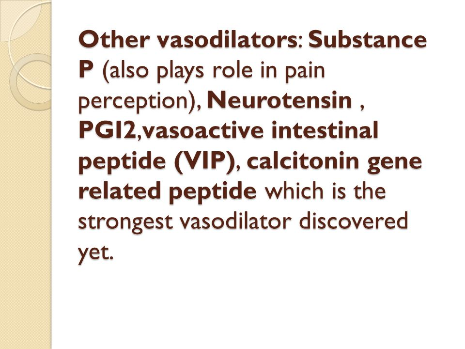 Other vasodilators: Substance P (also plays role in pain perception), Neurotensin, PGI2,vasoactive intestinal peptide (VIP), calcitonin gene related peptide which is the strongest vasodilator discovered yet.