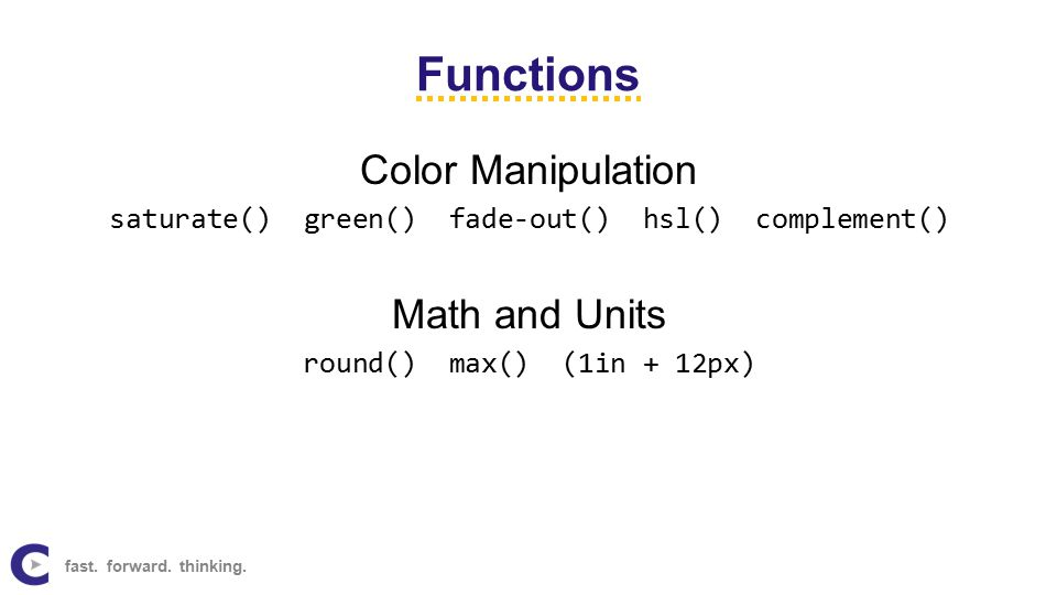 Functions Color Manipulation saturate() green() fade-out() hsl() complement() Math and Units round() max() (1in + 12px) fast.