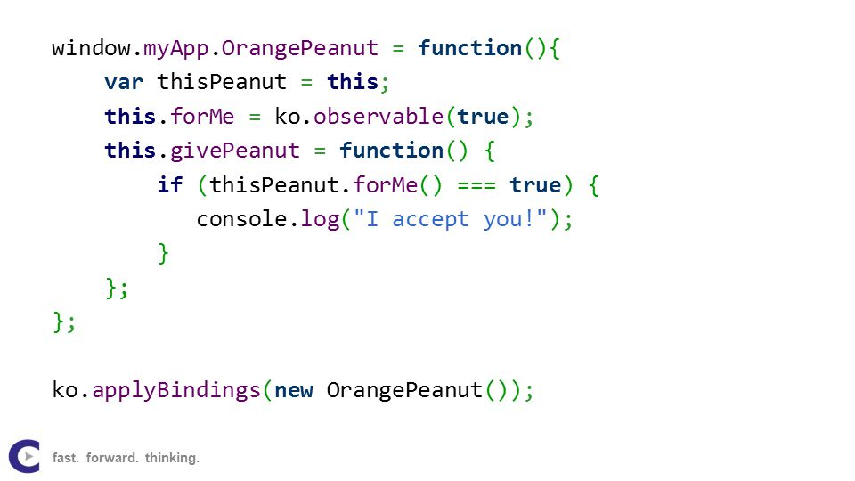 window.myApp.OrangePeanut = function(){ var thisPeanut = this; this.forMe = ko.observable(true); this.givePeanut = function() { if (thisPeanut.forMe() === true) { console.log( I accept you! ); } }; ko.applyBindings(new OrangePeanut()); fast.