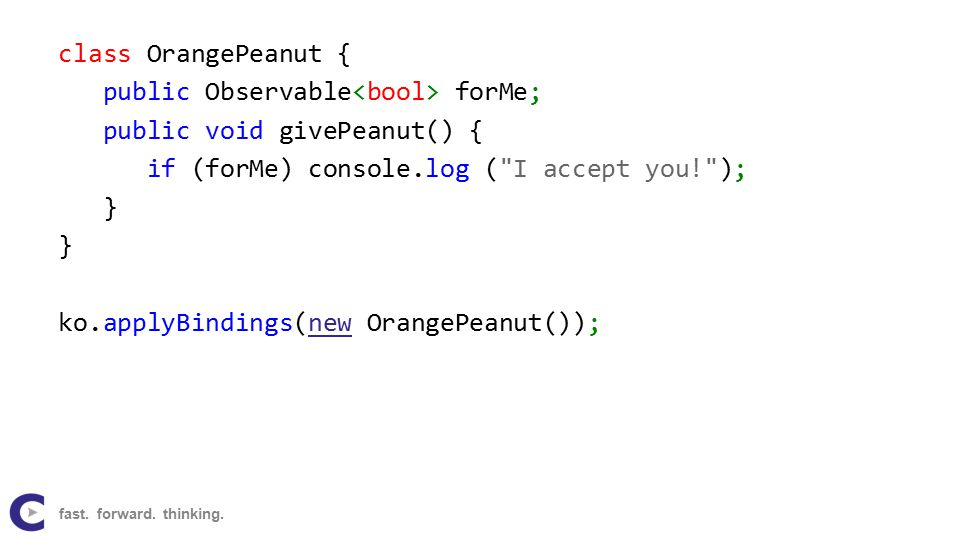 class OrangePeanut { public Observable forMe; public void givePeanut() { if (forMe) console.log ( I accept you! ); } ko.applyBindings(new OrangePeanut());new fast.