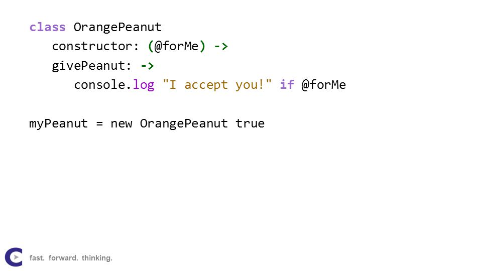 class OrangePeanut constructor: (@forMe) -> givePeanut: -> console.log I accept you! if @forMe myPeanut = new OrangePeanut true fast.