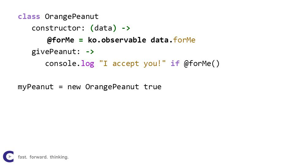 class OrangePeanut constructor: (data) -> @forMe = ko.observable data.forMe givePeanut: -> console.log I accept you! if @forMe() myPeanut = new OrangePeanut true fast.