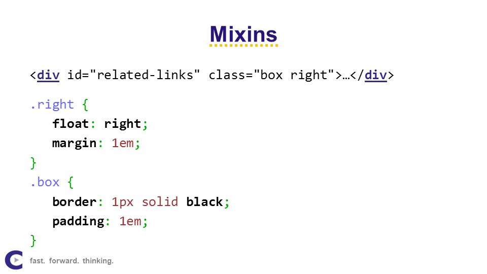Mixins … div.right { float: right; margin: 1em; }.box { border: 1px solid black; padding: 1em; } fast. forward. thinking.
