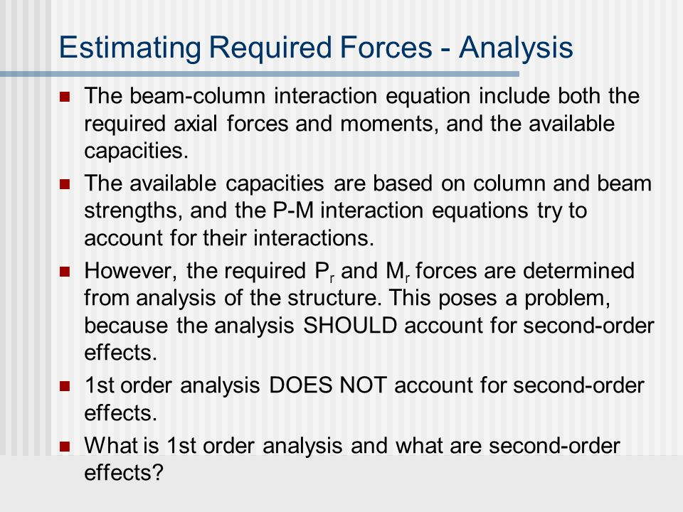 Estimating Required Forces - Analysis The beam-column interaction equation include both the required axial forces and moments, and the available capacities.