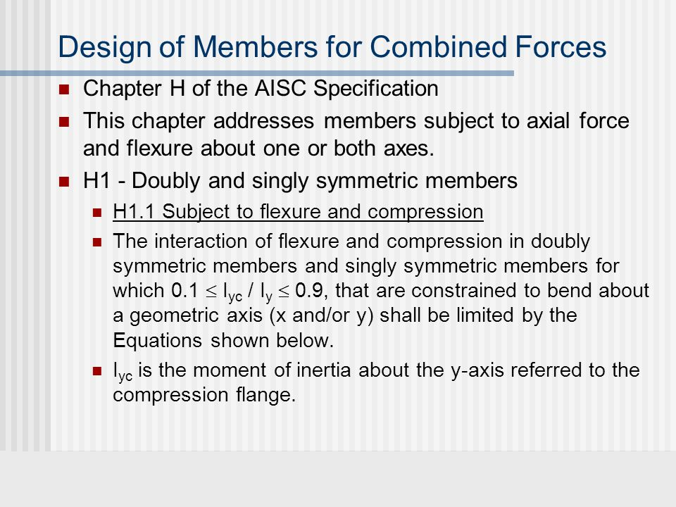 Design of Members for Combined Forces Chapter H of the AISC Specification This chapter addresses members subject to axial force and flexure about one or both axes.