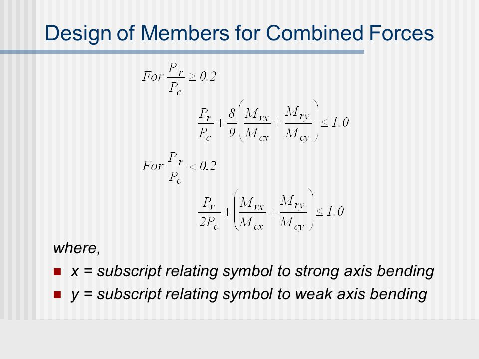 Design of Members for Combined Forces where, x = subscript relating symbol to strong axis bending y = subscript relating symbol to weak axis bending