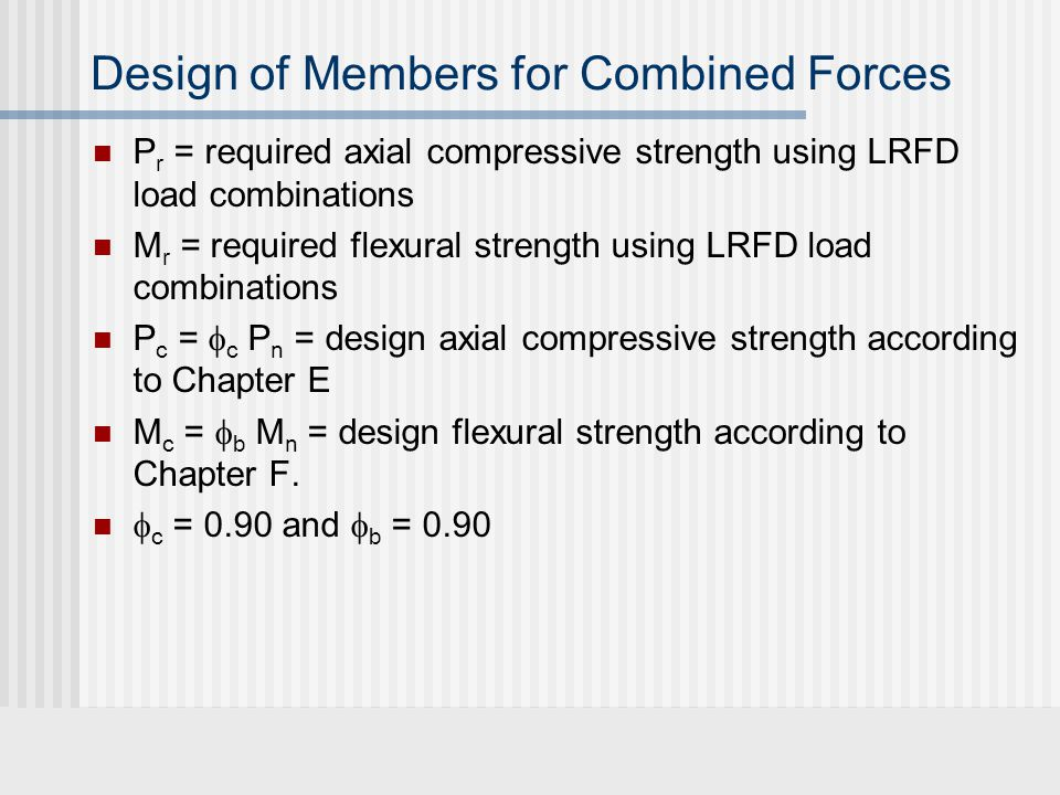 Design of Members for Combined Forces P r = required axial compressive strength using LRFD load combinations M r = required flexural strength using LRFD load combinations P c =  c P n = design axial compressive strength according to Chapter E M c =  b M n = design flexural strength according to Chapter F.
