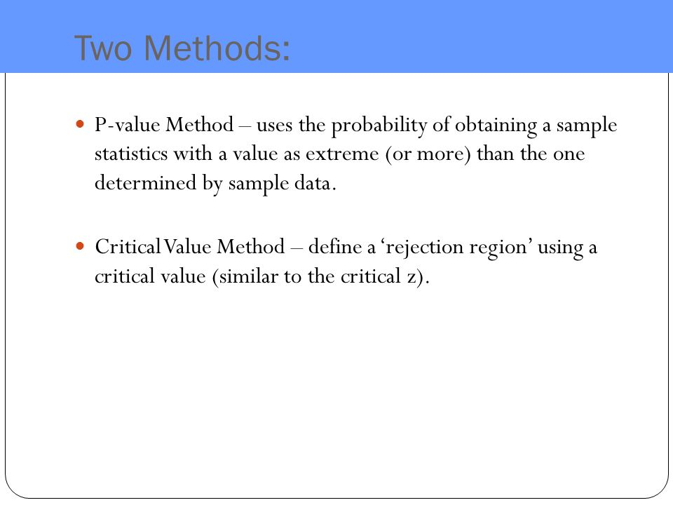 Two Methods: P-value Method – uses the probability of obtaining a sample statistics with a value as extreme (or more) than the one determined by sample data.