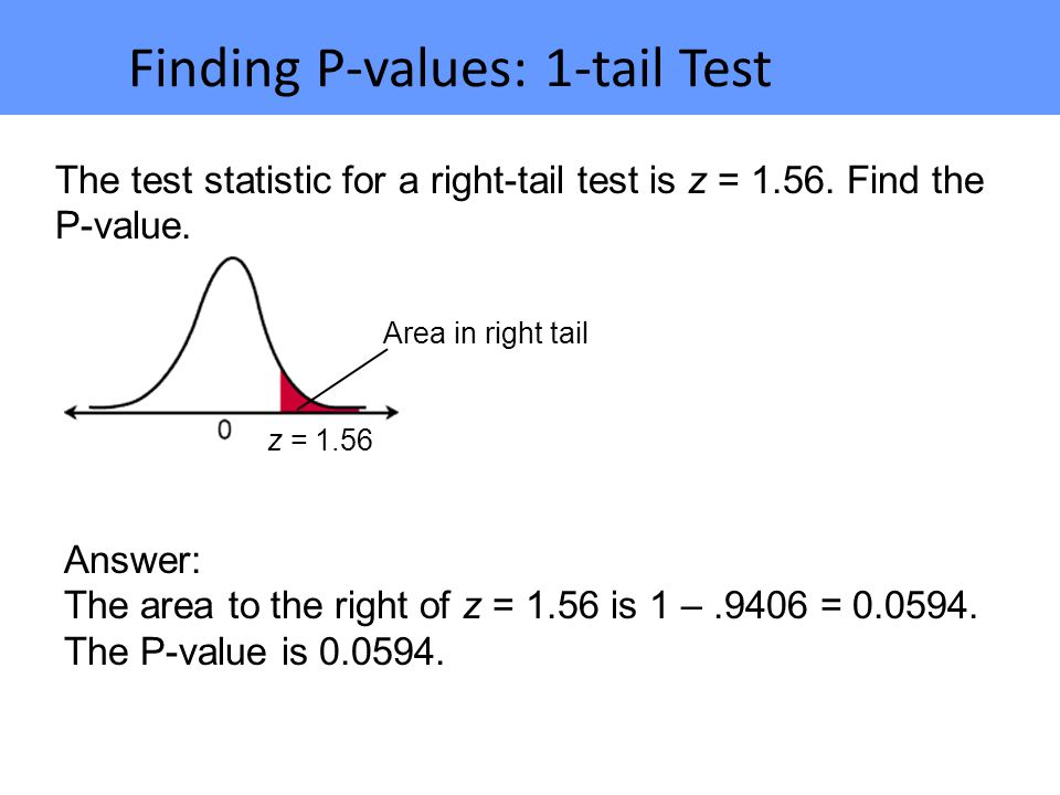 Finding P-values: 1-tail Test The test statistic for a right-tail test is z = 1.56.
