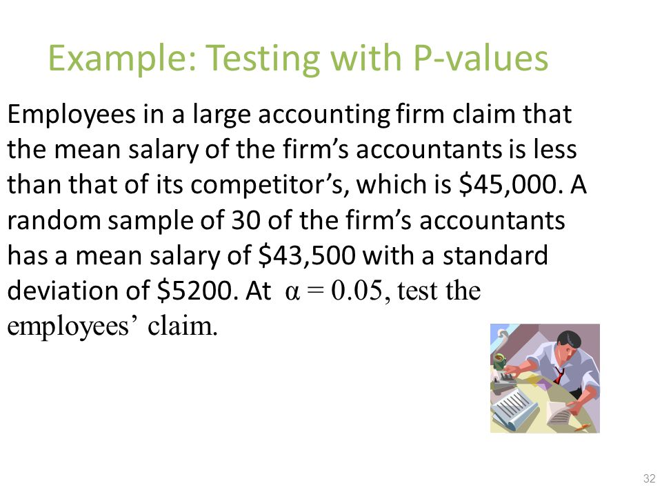 Example: Testing with P-values Employees in a large accounting firm claim that the mean salary of the firm's accountants is less than that of its competitor's, which is $45,000.