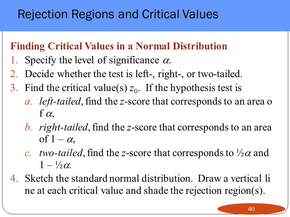 Rejection Regions and Critical Values 40 Finding Critical Values in a Normal Distribution 1.Specify the level of significance .