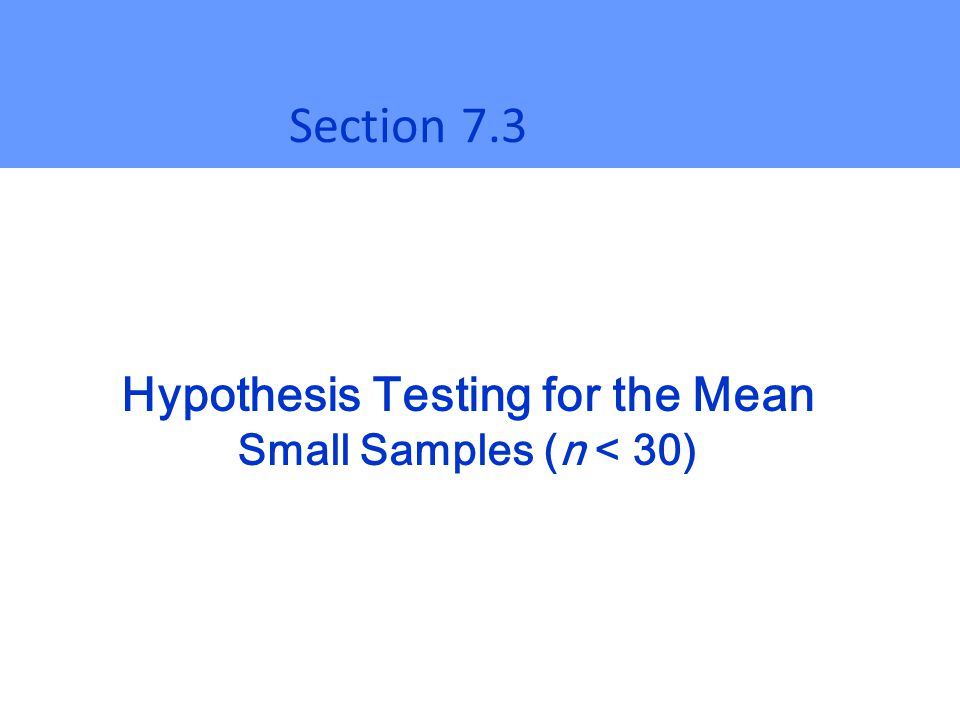 Hypothesis Testing for the Mean Small Samples (n < 30) Section 7.3
