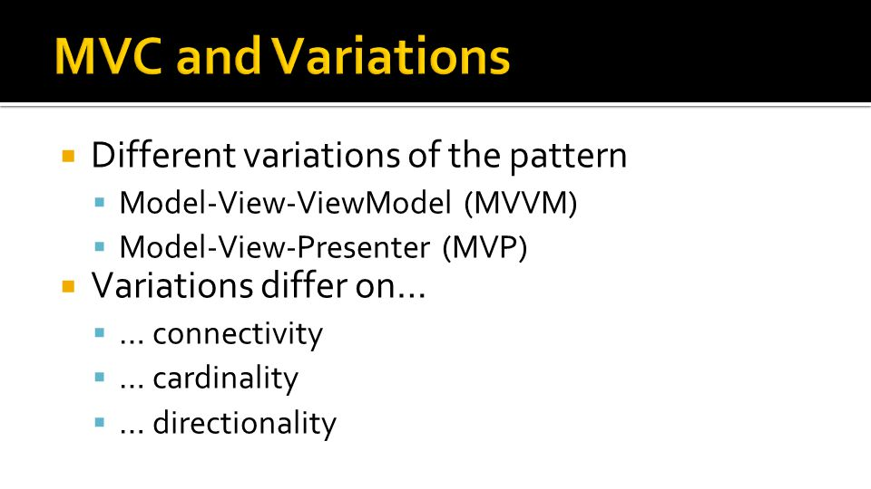  Different variations of the pattern  Model-View-ViewModel (MVVM)  Model-View-Presenter (MVP)  Variations differ on…  … connectivity  … cardinality  … directionality
