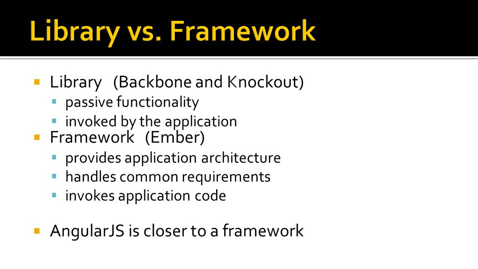  Library (Backbone and Knockout)  passive functionality  invoked by the application  Framework (Ember)  provides application architecture  handles common requirements  invokes application code  AngularJS is closer to a framework