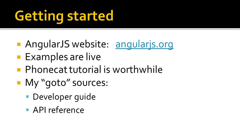 AngularJS website: angularjs.organgularjs.org  Examples are live  Phonecat tutorial is worthwhile  My goto sources:  Developer guide  API reference