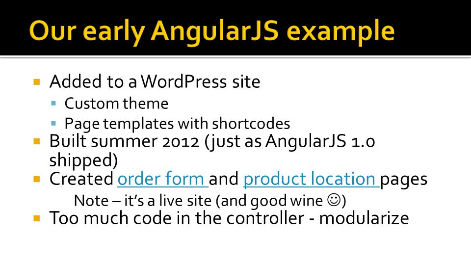  Added to a WordPress site  Custom theme  Page templates with shortcodes  Built summer 2012 (just as AngularJS 1.0 shipped)  Created order form and product location pagesorder form product location Note – it's a live site (and good wine )  Too much code in the controller - modularize