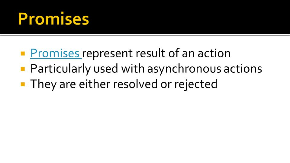  Promises represent result of an action Promises  Particularly used with asynchronous actions  They are either resolved or rejected