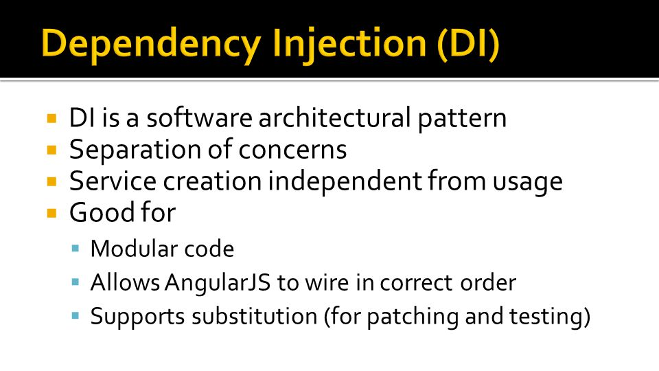  DI is a software architectural pattern  Separation of concerns  Service creation independent from usage  Good for  Modular code  Allows AngularJS to wire in correct order  Supports substitution (for patching and testing)