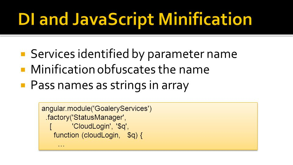  Services identified by parameter name  Minification obfuscates the name  Pass names as strings in array angular.module('GoaleryServices').factory(