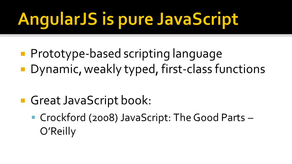  Prototype-based scripting language  Dynamic, weakly typed, first-class functions  Great JavaScript book:  Crockford (2008) JavaScript: The Good Parts – O'Reilly