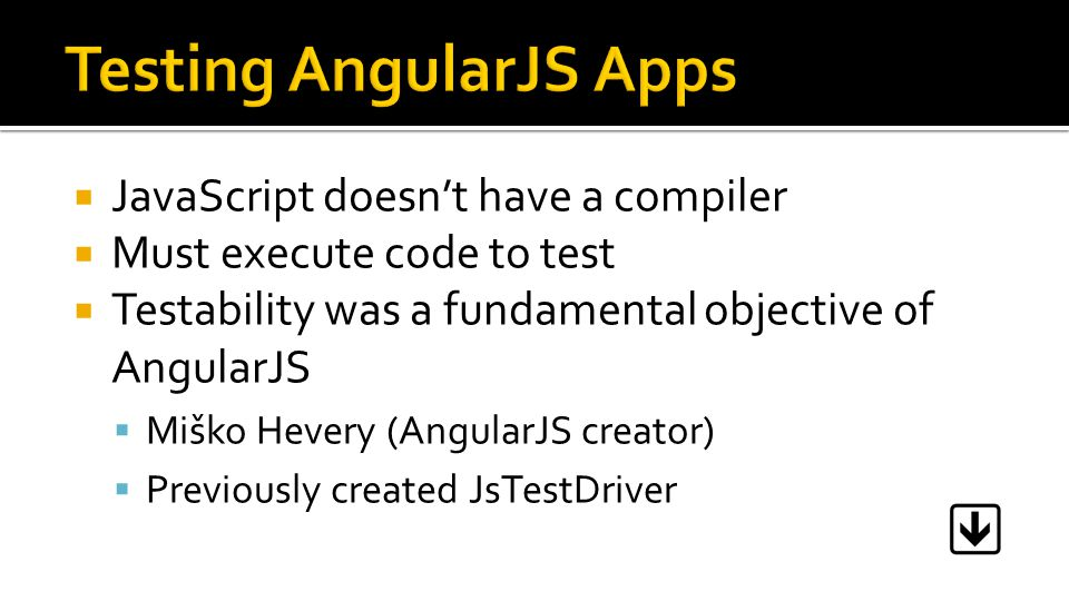  JavaScript doesn't have a compiler  Must execute code to test  Testability was a fundamental objective of AngularJS  Miško Hevery (AngularJS crea