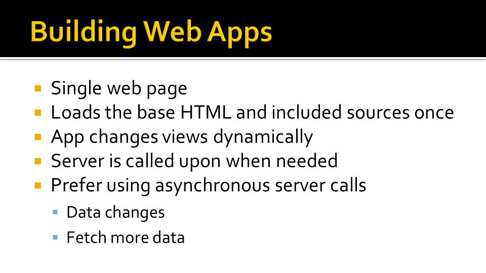  Single web page  Loads the base HTML and included sources once  App changes views dynamically  Server is called upon when needed  Prefer using asynchronous server calls  Data changes  Fetch more data