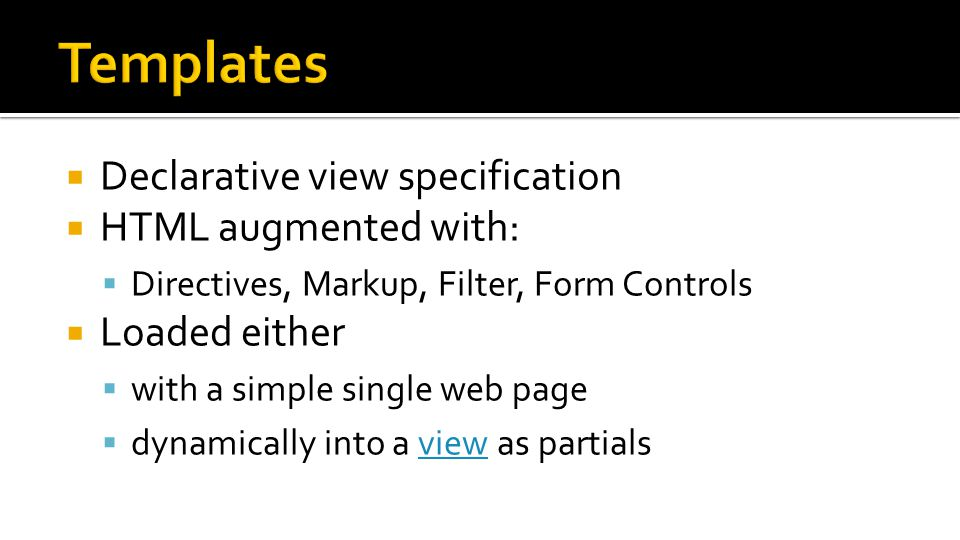  Declarative view specification  HTML augmented with:  Directives, Markup, Filter, Form Controls  Loaded either  with a simple single web page  dynamically into a view as partialsview