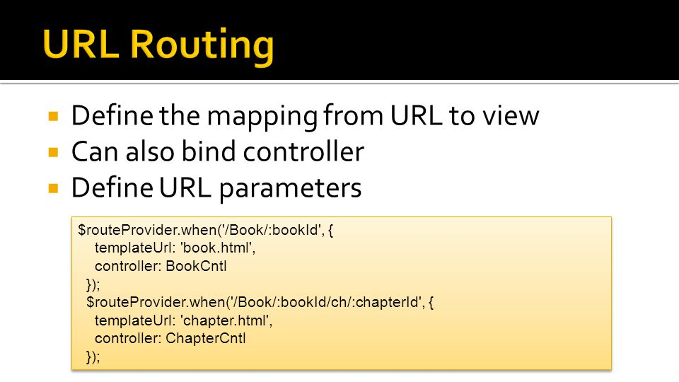  Define the mapping from URL to view  Can also bind controller  Define URL parameters $routeProvider.when('/Book/:bookId', { templateUrl: 'book.htm