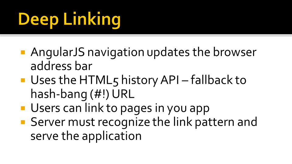  AngularJS navigation updates the browser address bar  Uses the HTML5 history API – fallback to hash-bang (#!) URL  Users can link to pages in you