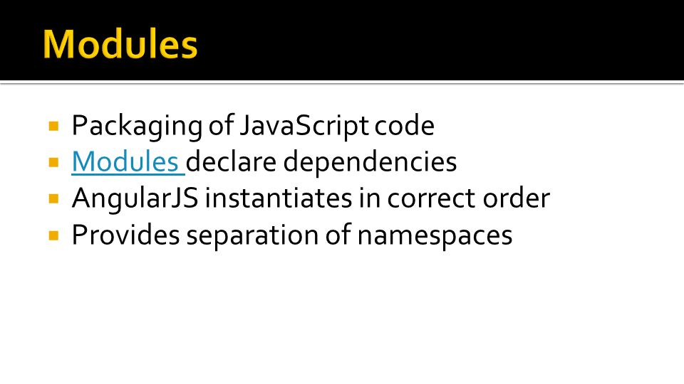  Packaging of JavaScript code  Modules declare dependencies Modules  AngularJS instantiates in correct order  Provides separation of namespaces